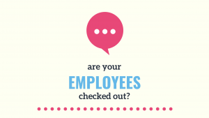 Are your employees checked out?